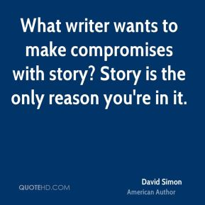 What writer wants to make compromises with story? Story is the only reason you're in it.