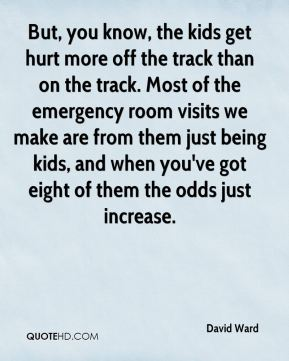 David Ward - But, you know, the kids get hurt more off the track than on the track. Most of the emergency room visits we make are from them just being kids, and when you've got eight of them the odds just increase.
