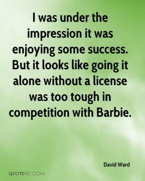 David Ward - I was under the impression it was enjoying some success. But it looks like going it alone without a license was too tough in competition with Barbie.