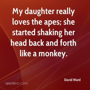 David Ward - My daughter really loves the apes; she started shaking her head back and forth like a monkey.