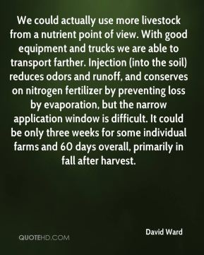David Ward - We could actually use more livestock from a nutrient point of view. With good equipment and trucks we are able to transport farther. Injection (into the soil) reduces odors and runoff, and conserves on nitrogen fertilizer by preventing loss by evaporation, but the narrow application window is difficult. It could be only three weeks for some individual farms and 60 days overall, primarily in fall after harvest.