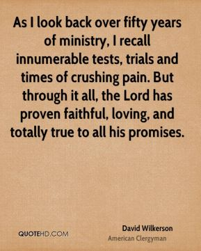 As I look back over fifty years of ministry, I recall innumerable tests, trials and times of crushing pain. But through it all, the Lord has proven faithful, loving, and totally true to all his promises.