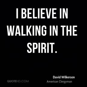 I believe in walking in the Spirit.