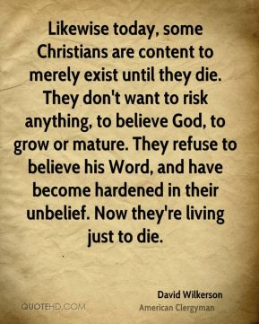 David Wilkerson - Likewise today, some Christians are content to merely exist until they die. They don't want to risk anything, to believe God, to grow or mature. They refuse to believe his Word, and have become hardened in their unbelief. Now they're living just to die.