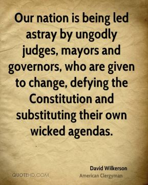 Our nation is being led astray by ungodly judges, mayors and governors, who are given to change, defying the Constitution and substituting their own wicked agendas.