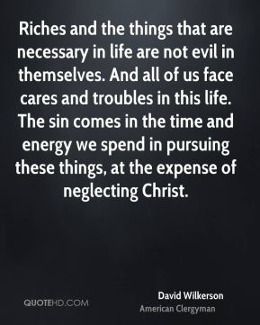David Wilkerson - Riches and the things that are necessary in life are not evil in themselves. And all of us face cares and troubles in this life. The sin comes in the time and energy we spend in pursuing these things, at the expense of neglecting Christ.