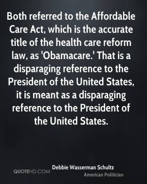 Both referred to the Affordable Care Act, which is the accurate title of the health care reform law, as 'Obamacare.' That is a disparaging reference to the President of the United States, it is meant as a disparaging reference to the President of the United States.