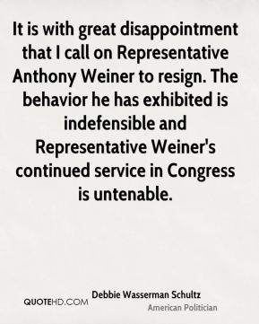It is with great disappointment that I call on Representative Anthony Weiner to resign. The behavior he has exhibited is indefensible and Representative Weiner's continued service in Congress is untenable.