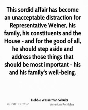 This sordid affair has become an unacceptable distraction for Representative Weiner, his family, his constituents and the House - and for the good of all, he should step aside and address those things that should be most important - his and his family's well-being.