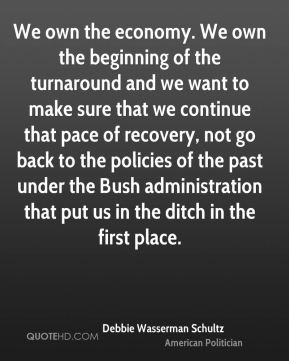 We own the economy. We own the beginning of the turnaround and we want to make sure that we continue that pace of recovery, not go back to the policies of the past under the Bush administration that put us in the ditch in the first place.