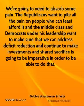 We're going to need to absorb some pain. The Republicans want to pile all the pain on people who can least afford it and the middle class and Democrats under his leadership want to make sure that we can address deficit reduction and continue to make investments and shared sacrifice is going to be imperative in order to be able to do that.