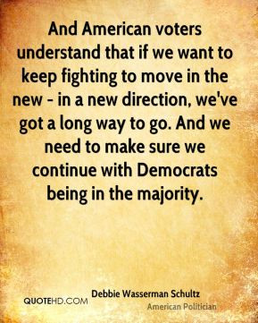 And American voters understand that if we want to keep fighting to move in the new - in a new direction, we've got a long way to go. And we need to make sure we continue with Democrats being in the majority.