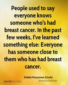 People used to say everyone knows someone who's had breast cancer. In the past few weeks, I've learned something else: Everyone has someone close to them who has had breast cancer.