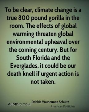 Debbie Wasserman Schultz - To be clear, climate change is a true 800 pound gorilla in the room. The effects of global warming threaten global environmental upheaval over the coming century. But for South Florida and the Everglades, it could be our death knell if urgent action is not taken.
