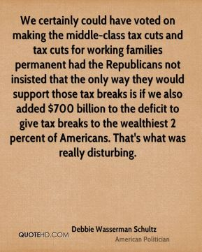 Debbie Wasserman Schultz - We certainly could have voted on making the middle-class tax cuts and tax cuts for working families permanent had the Republicans not insisted that the only way they would support those tax breaks is if we also added $700 billion to the deficit to give tax breaks to the wealthiest 2 percent of Americans. That's what was really disturbing.