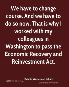 We have to change course. And we have to do so now. That is why I worked with my colleagues in Washington to pass the Economic Recovery and Reinvestment Act.