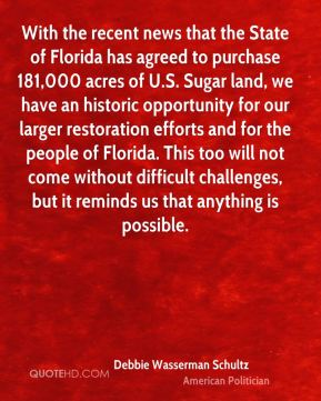 Debbie Wasserman Schultz - With the recent news that the State of Florida has agreed to purchase 181,000 acres of U.S. Sugar land, we have an historic opportunity for our larger restoration efforts and for the people of Florida. This too will not come without difficult challenges, but it reminds us that anything is possible.