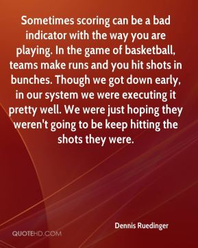 Dennis Ruedinger - Sometimes scoring can be a bad indicator with the way you are playing. In the game of basketball, teams make runs and you hit shots in bunches. Though we got down early, in our system we were executing it pretty well. We were just hoping they weren't going to be keep hitting the shots they were.