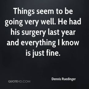 Dennis Ruedinger - Things seem to be going very well. He had his surgery last year and everything I know is just fine.
