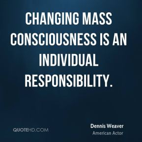 Changing mass consciousness is an individual responsibility.