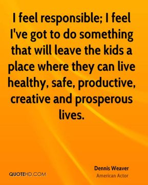 I feel responsible; I feel I've got to do something that will leave the kids a place where they can live healthy, safe, productive, creative and prosperous lives.