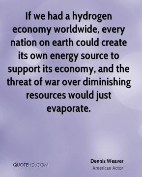 Dennis Weaver - If we had a hydrogen economy worldwide, every nation on earth could create its own energy source to support its economy, and the threat of war over diminishing resources would just evaporate.
