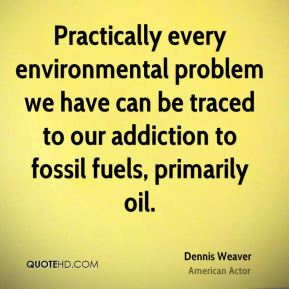 Dennis Weaver - Practically every environmental problem we have can be traced to our addiction to fossil fuels, primarily oil.