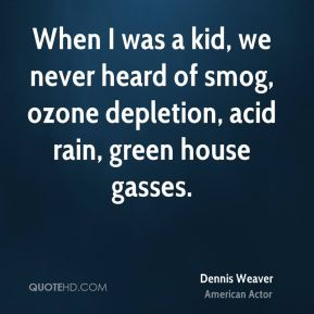 Dennis Weaver - When I was a kid, we never heard of smog, ozone depletion, acid rain, green house gasses.