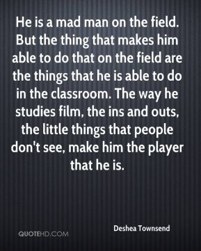 He is a mad man on the field. But the thing that makes him able to do that on the field are the things that he is able to do in the classroom. The way he studies film, the ins and outs, the little things that people don't see, make him the player that he is.