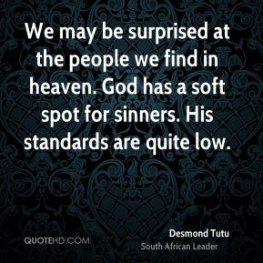 Desmond Tutu - We may be surprised at the people we find in heaven. God has a soft spot for sinners. His standards are quite low.