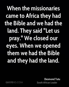 "Desmond Tutu - When the missionaries came to Africa they had the Bible and we had the land. They said ""Let us pray."" We closed our eyes. When we opened them we had the Bible and they had the land."