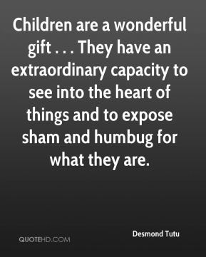 Desmond Tutu - Children are a wonderful gift . . . They have an extraordinary capacity to see into the heart of things and to expose sham and humbug for what they are.
