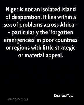 Desmond Tutu - Niger is not an isolated island of desperation. It lies within a sea of problems across Africa -- particularly the 'forgotten emergencies' in poor countries or regions with little strategic or material appeal.