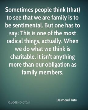 Desmond Tutu - Sometimes people think (that) to see that we are family is to be sentimental. But one has to say: This is one of the most radical things, actually. When we do what we think is charitable, it isn't anything more than our obligation as family members.
