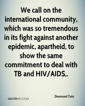 We call on the international community, which was so tremendous in its fight against another epidemic, apartheid, to show the same commitment to deal with TB and HIV/AIDS.
