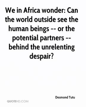 We in Africa wonder: Can the world outside see the human beings -- or the potential partners -- behind the unrelenting despair?