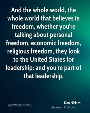 And the whole world, the whole world that believes in freedom, whether you're talking about personal freedom, economic freedom, religious freedom, they look to the United States for leadership; and you're part of that leadership.