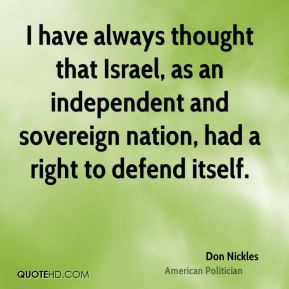 I have always thought that Israel, as an independent and sovereign nation, had a right to defend itself.