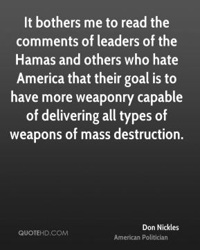 Don Nickles - It bothers me to read the comments of leaders of the Hamas and others who hate America that their goal is to have more weaponry capable of delivering all types of weapons of mass destruction.