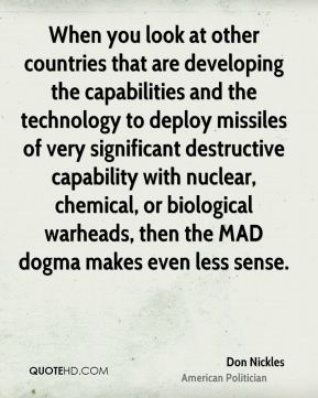 Don Nickles - When you look at other countries that are developing the capabilities and the technology to deploy missiles of very significant destructive capability with nuclear, chemical, or biological warheads, then the MAD dogma makes even less sense.