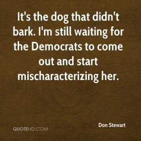 Don Stewart - It's the dog that didn't bark. I'm still waiting for the Democrats to come out and start mischaracterizing her.