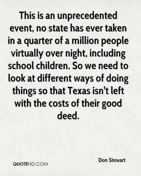 This is an unprecedented event, no state has ever taken in a quarter of a million people virtually over night, including school children. So we need to look at different ways of doing things so that Texas isn't left with the costs of their good deed.