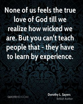 None of us feels the true love of God till we realize how wicked we are. But you can't teach people that - they have to learn by experience.