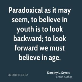 Paradoxical as it may seem, to believe in youth is to look backward; to look forward we must believe in age.