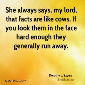 She always says, my lord, that facts are like cows. If you look them in the face hard enough they generally run away.