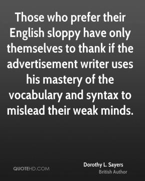 Those who prefer their English sloppy have only themselves to thank if the advertisement writer uses his mastery of the vocabulary and syntax to mislead their weak minds.