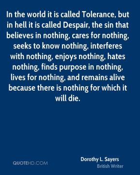 Dorothy L. Sayers - In the world it is called Tolerance, but in hell it is called Despair, the sin that believes in nothing, cares for nothing, seeks to know nothing, interferes with nothing, enjoys nothing, hates nothing, finds purpose in nothing, lives for nothing, and remains alive because there is nothing for which it will die.