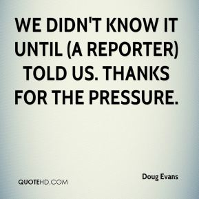 Doug Evans - We didn't know it until (a reporter) told us. Thanks for the pressure.