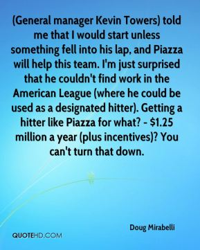 (General manager Kevin Towers) told me that I would start unless something fell into his lap, and Piazza will help this team. I'm just surprised that he couldn't find work in the American League (where he could be used as a designated hitter). Getting a hitter like Piazza for what? - $1.25 million a year (plus incentives)? You can't turn that down.