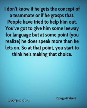 I don't know if he gets the concept of a teammate or if he grasps that. People have tried to help him out. You've got to give him some leeway for language but at some point (you realize) he does speak more than he lets on. So at that point, you start to think he's making that choice.